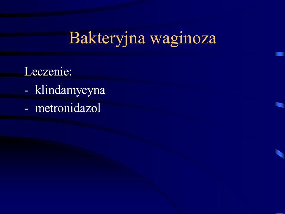 Bakteryjna waginoza Leczenie: -klindamycyna -metronidazol