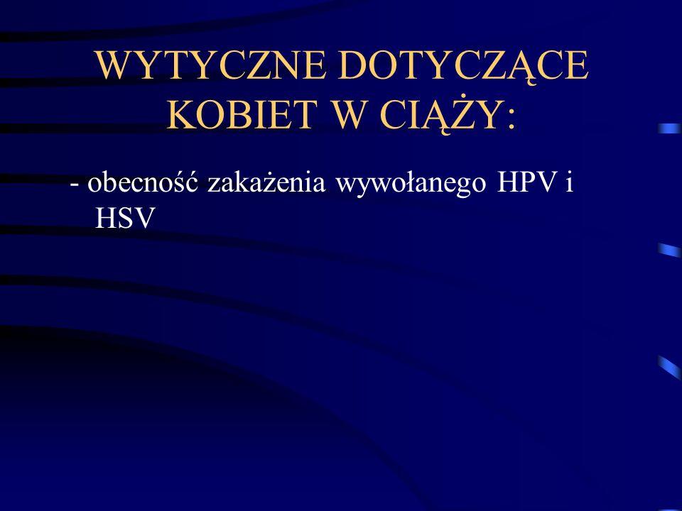 WYTYCZNE DOTYCZĄCE KOBIET W CIĄŻY: - obecność zakażenia wywołanego HPV i HSV