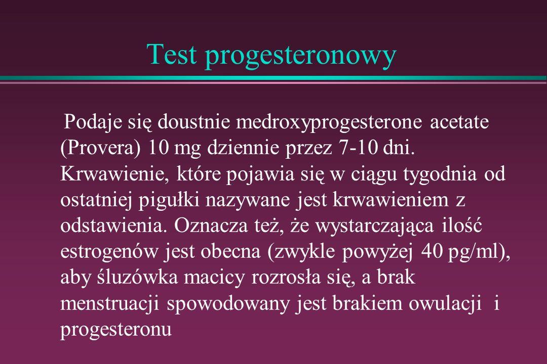 Test progesteronowy Podaje się doustnie medroxyprogesterone acetate (Provera) 10 mg dziennie przez 7-10 dni. Krwawienie, które pojawia się w ciągu tyg
