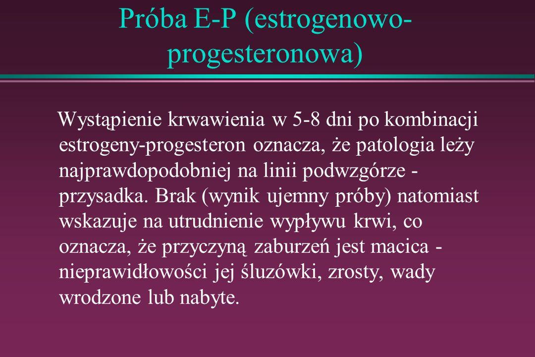 Próba E-P (estrogenowo- progesteronowa) Wystąpienie krwawienia w 5-8 dni po kombinacji estrogeny-progesteron oznacza, że patologia leży najprawdopodob