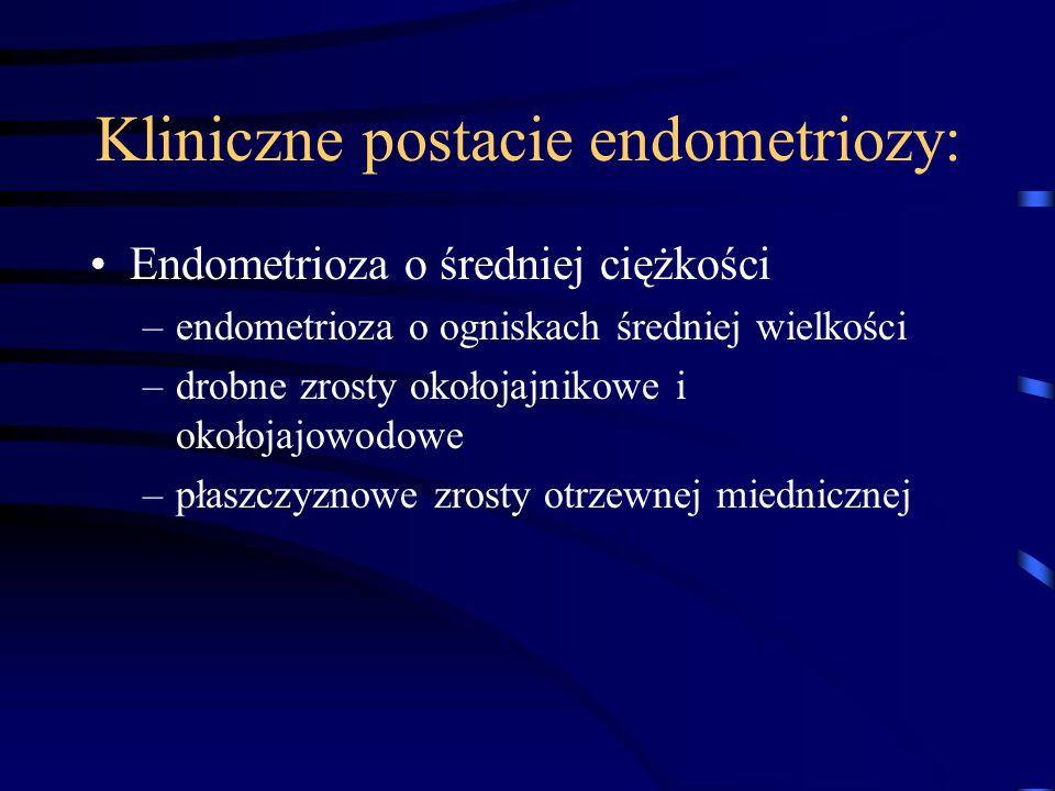 Kliniczne postacie endometriozy: Endometrioza o średniej ciężkości –endometrioza o ogniskach średniej wielkości –drobne zrosty okołojajnikowe i okołoj