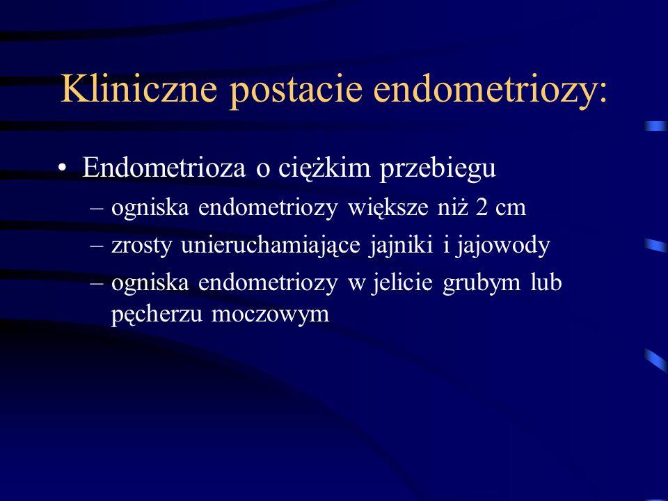 Kliniczne postacie endometriozy: Endometrioza o ciężkim przebiegu –ogniska endometriozy większe niż 2 cm –zrosty unieruchamiające jajniki i jajowody –