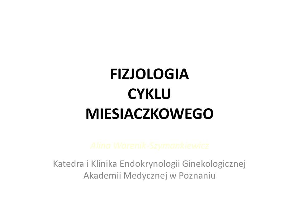 FIZJOLOGIA CYKLU MIESIACZKOWEGO Alina Warenik-Szymankiewicz Katedra i Klinika Endokrynologii Ginekologicznej Akademii Medycznej w Poznaniu