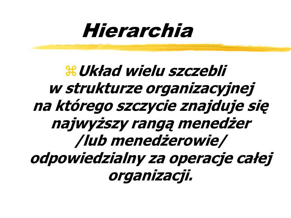 Hierarchia zUkład wielu szczebli w strukturze organizacyjnej na którego szczycie znajduje się najwyższy rangą menedżer /lub menedżerowie/ odpowiedzial