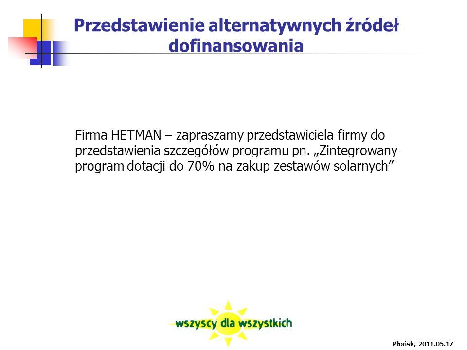 Przedstawienie alternatywnych źródeł dofinansowania Płońsk, 2011.05.17 Firma HETMAN – zapraszamy przedstawiciela firmy do przedstawienia szczegółów programu pn.