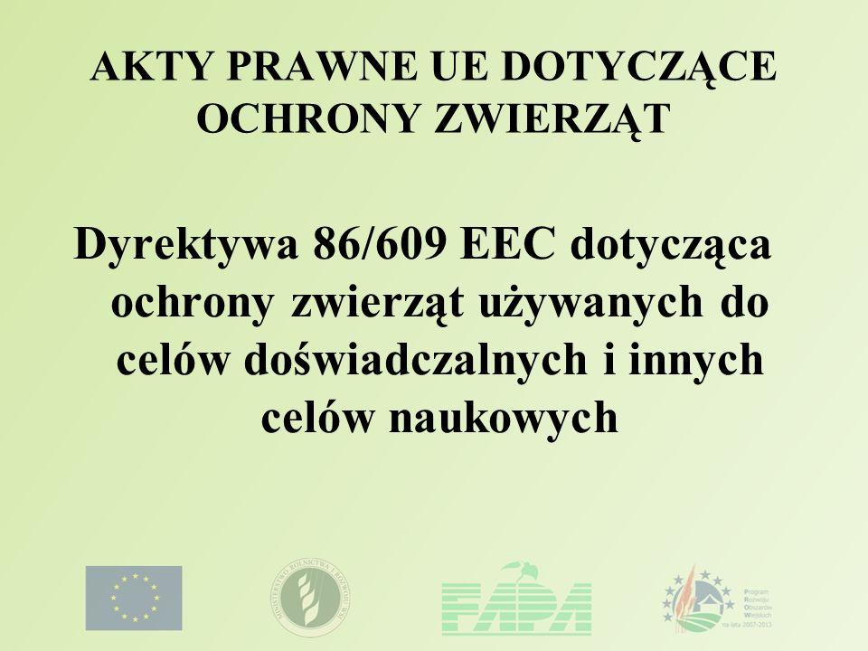 AKTY PRAWNE UE DOTYCZĄCE OCHRONY ZWIERZĄT Dyrektywa 86/609 EEC dotycząca ochrony zwierząt używanych do celów doświadczalnych i innych celów naukowych
