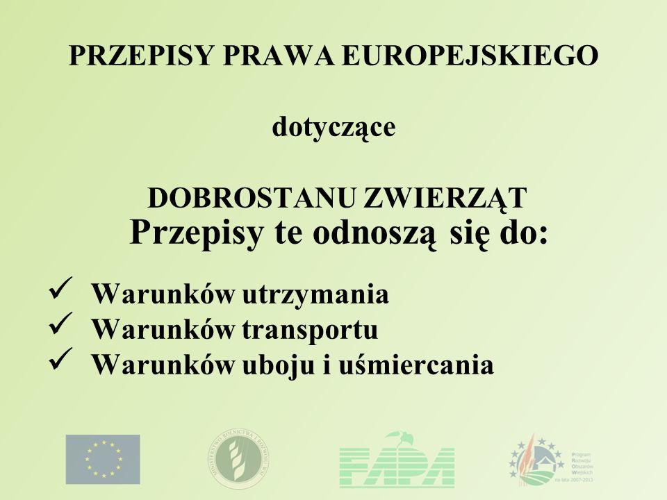 PRZEPISY PRAWA EUROPEJSKIEGO dotyczące DOBROSTANU ZWIERZĄT Przepisy te odnoszą się do: Warunków utrzymania Warunków transportu Warunków uboju i uśmier