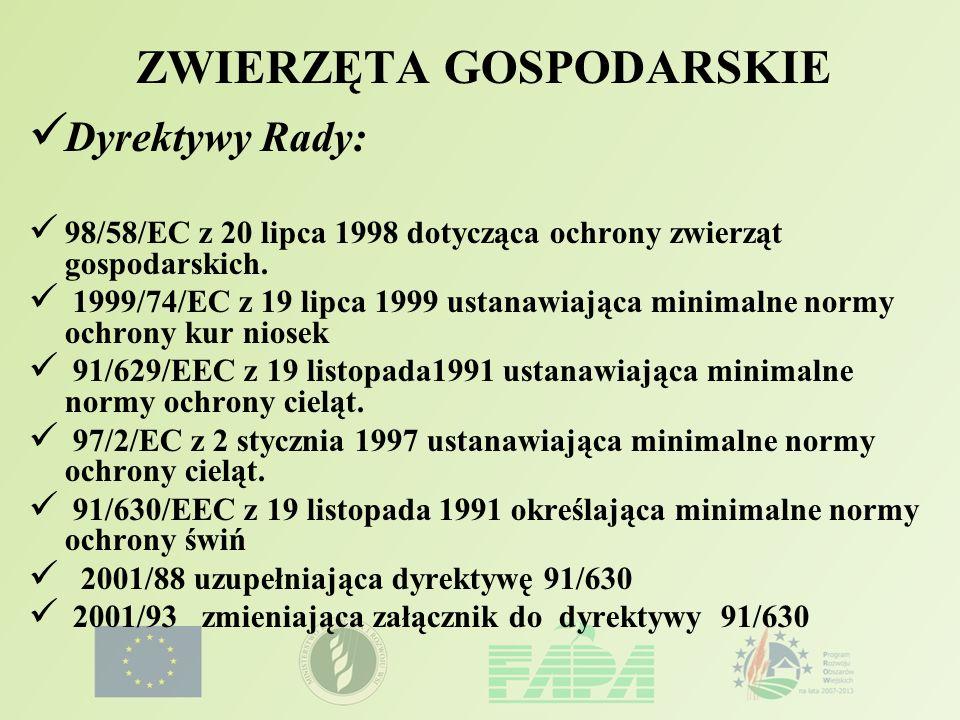 ZWIERZĘTA GOSPODARSKIE Dyrektywy Rady: 98/58/EC z 20 lipca 1998 dotycząca ochrony zwierząt gospodarskich. 1999/74/EC z 19 lipca 1999 ustanawiająca min
