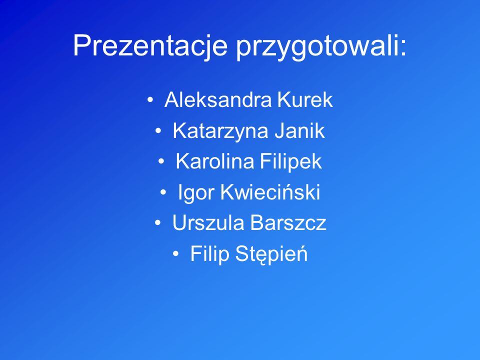 Prezentacje przygotowali: Aleksandra Kurek Katarzyna Janik Karolina Filipek Igor Kwieciński Urszula Barszcz Filip Stępień