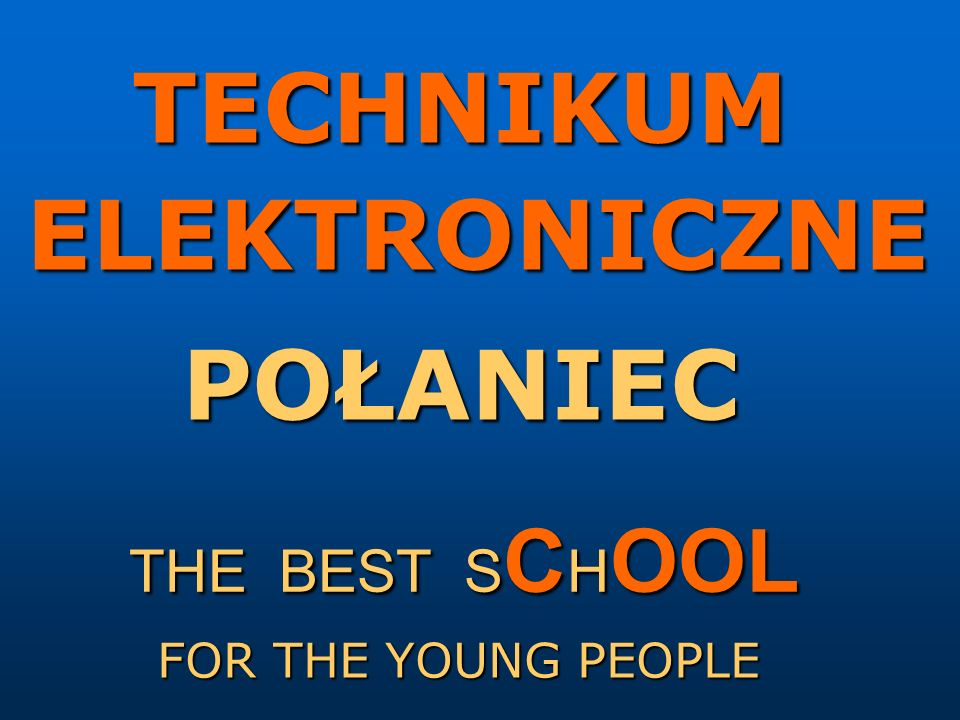 TECHNIKUM ELEKTRONICZNE POŁANIEC THE BEST S C H OOL FOR THE YOUNG PEOPLE