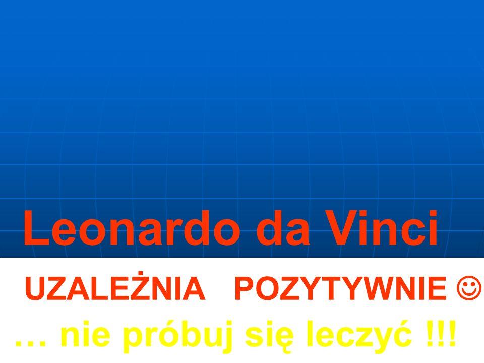 POZYTYWNIE … nie próbuj się leczyć !!! Leonardo da Vinci UZALEŻNIA
