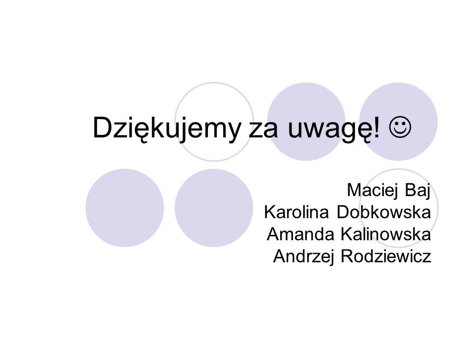 Dziękujemy za uwagę! Maciej Baj Karolina Dobkowska Amanda Kalinowska Andrzej Rodziewicz