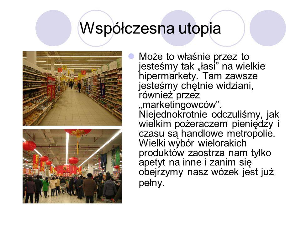 Współczesna utopia Może to właśnie przez to jesteśmy tak łasi na wielkie hipermarkety. Tam zawsze jesteśmy chętnie widziani, również przez marketingow