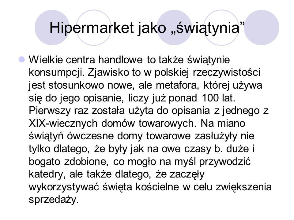 Hipermarket jako świątynia Wielkie centra handlowe to także świątynie konsumpcji. Zjawisko to w polskiej rzeczywistości jest stosunkowo nowe, ale meta