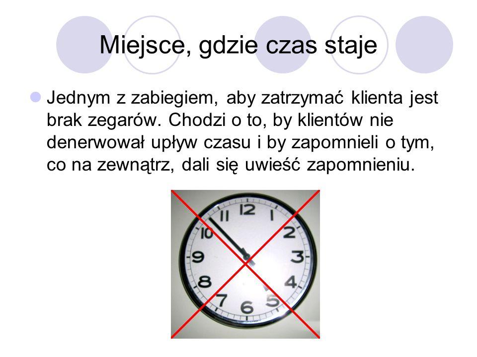 Miejsce, gdzie czas staje Jednym z zabiegiem, aby zatrzymać klienta jest brak zegarów. Chodzi o to, by klientów nie denerwował upływ czasu i by zapomn