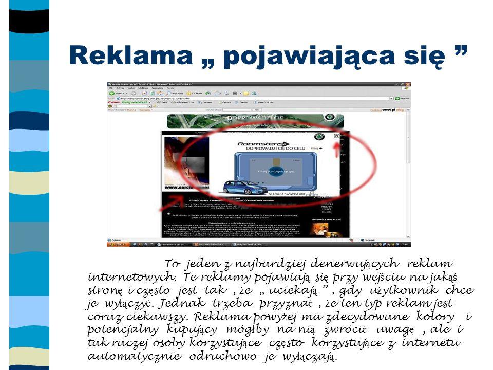 Wielkie reklamy na portalach internetowych W ł a ś ciwie to takie reklamy przyci ą gaj ą najwi ę ksz ą uwag ę, poniewa ż portale rzadko zmieniaj ą wygl ą d i na tak ą reklam ę internauta zwraca cz ę sto uwag ę.