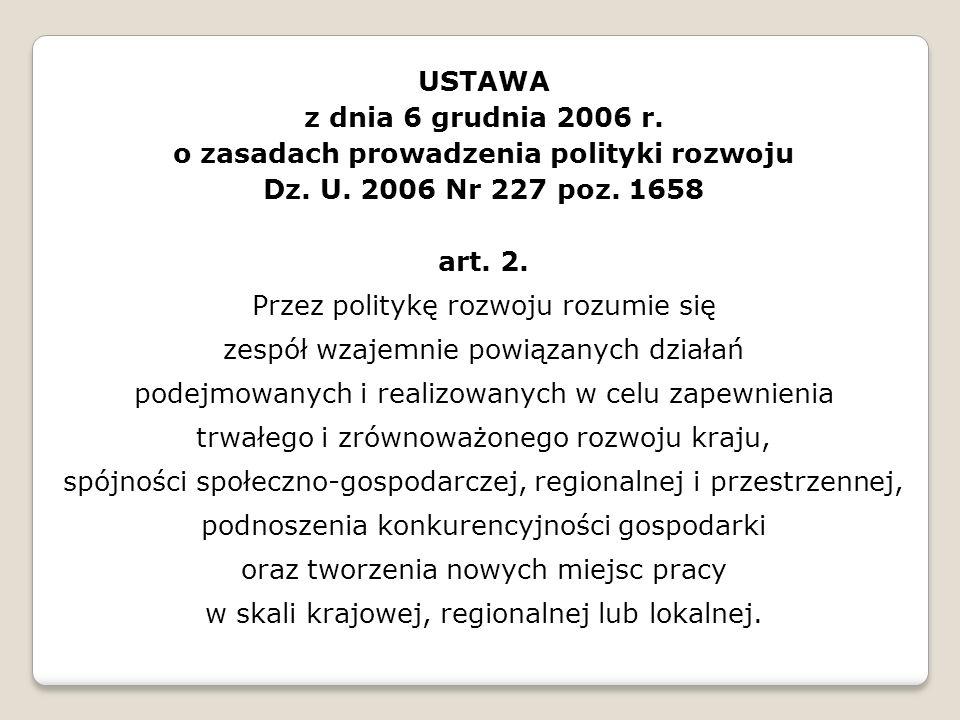 USTAWA z dnia 6 grudnia 2006 r. o zasadach prowadzenia polityki rozwoju Dz. U. 2006 Nr 227 poz. 1658 art. 2. Przez politykę rozwoju rozumie się zespół