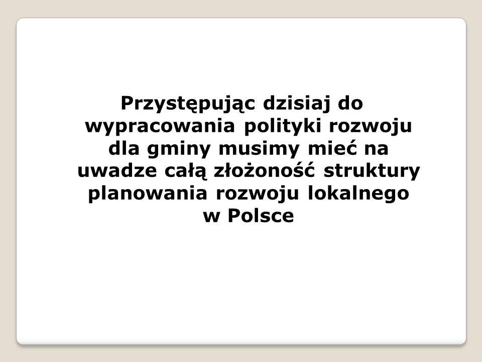 Przystępując dzisiaj do wypracowania polityki rozwoju dla gminy musimy mieć na uwadze całą złożoność struktury planowania rozwoju lokalnego w Polsce