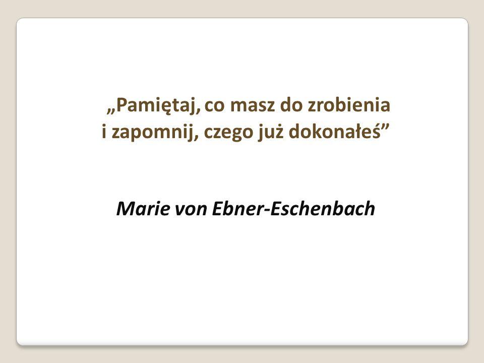 Pamiętaj, co masz do zrobienia i zapomnij, czego już dokonałeś Marie von Ebner-Eschenbach