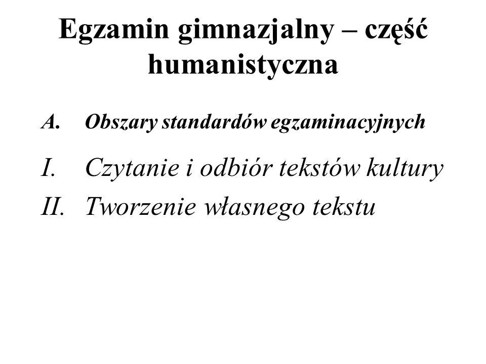 Egzamin gimnazjalny – część humanistyczna A.Obszary standardów egzaminacyjnych I.Czytanie i odbiór tekstów kultury II.Tworzenie własnego tekstu