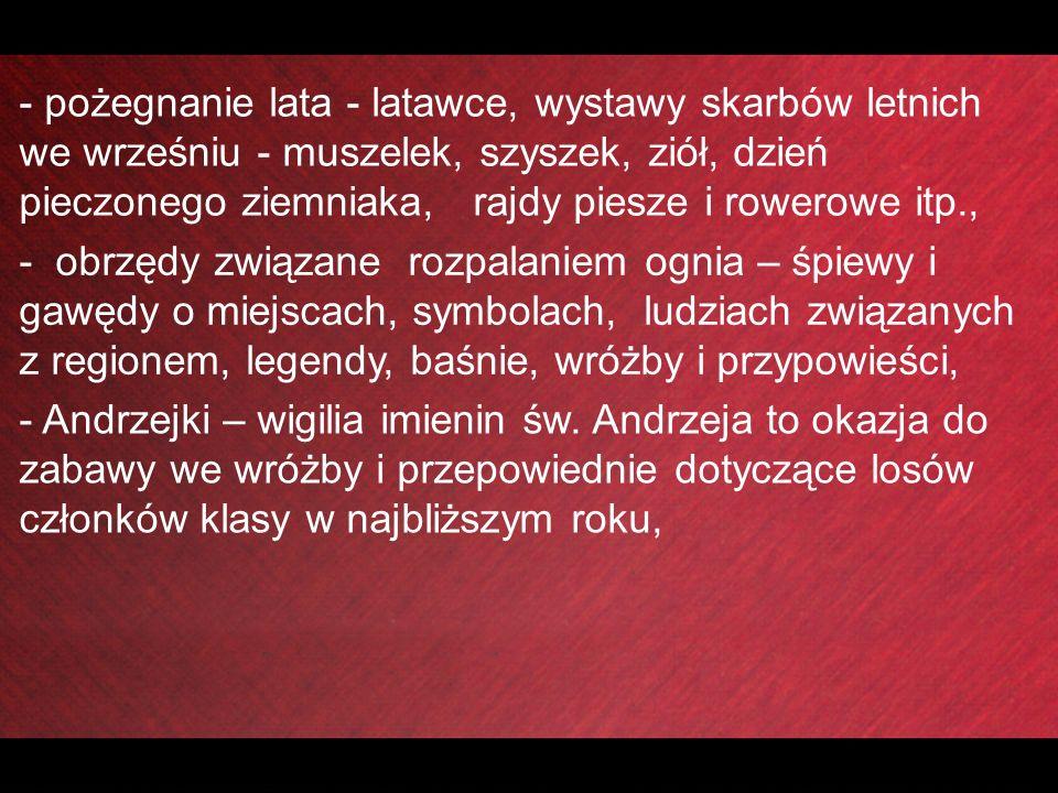 - pożegnanie lata - latawce, wystawy skarbów letnich we wrześniu - muszelek, szyszek, ziół, dzień pieczonego ziemniaka, rajdy piesze i rowerowe itp., - obrzędy związane rozpalaniem ognia – śpiewy i gawędy o miejscach, symbolach, ludziach związanych z regionem, legendy, baśnie, wróżby i przypowieści, - Andrzejki – wigilia imienin św.