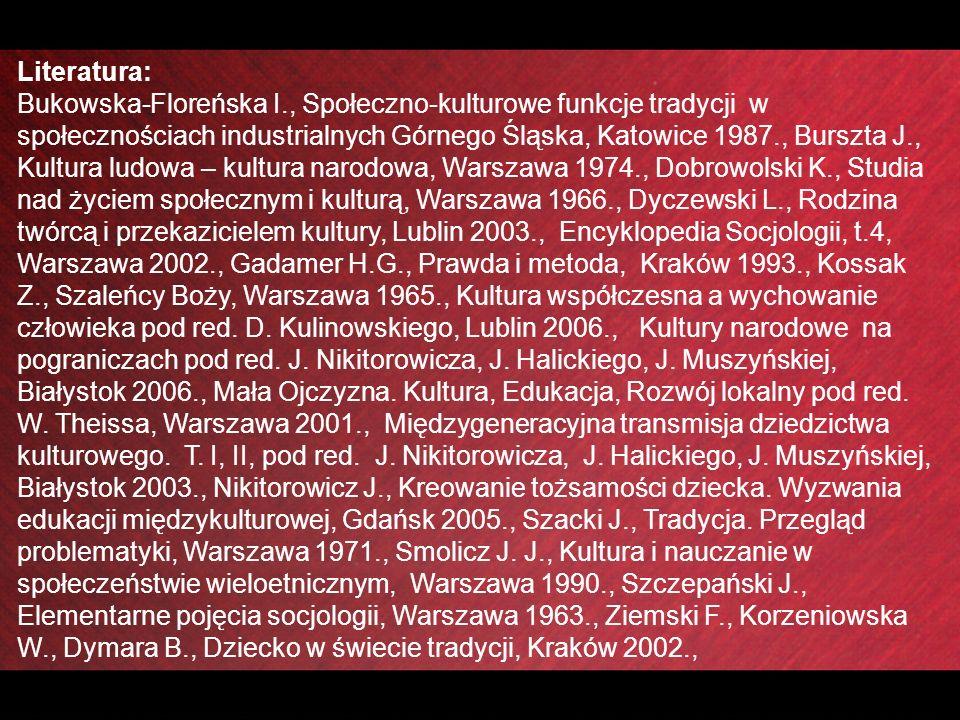 Literatura: Bukowska-Floreńska I., Społeczno-kulturowe funkcje tradycji w społecznościach industrialnych Górnego Śląska, Katowice 1987., Burszta J., Kultura ludowa – kultura narodowa, Warszawa 1974., Dobrowolski K., Studia nad życiem społecznym i kulturą, Warszawa 1966., Dyczewski L., Rodzina twórcą i przekazicielem kultury, Lublin 2003., Encyklopedia Socjologii, t.4, Warszawa 2002., Gadamer H.G., Prawda i metoda, Kraków 1993., Kossak Z., Szaleńcy Boży, Warszawa 1965., Kultura współczesna a wychowanie człowieka pod red.