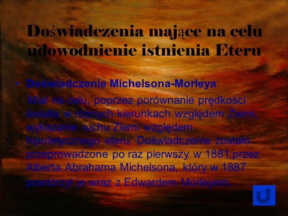 Do ś wiadczenia maj ą ce na celu udowodnienie istnienia Eteru Doświadczenie Michelsona-Morleya Miał na celu, poprzez porównanie prędkości światła w ró