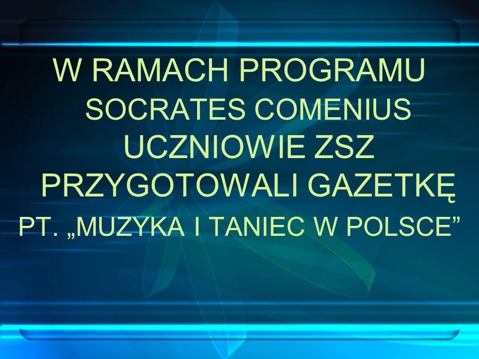 W RAMACH PROGRAMU SOCRATES COMENIUS UCZNIOWIE ZSZ PRZYGOTOWALI GAZETKĘ PT. MUZYKA I TANIEC W POLSCE