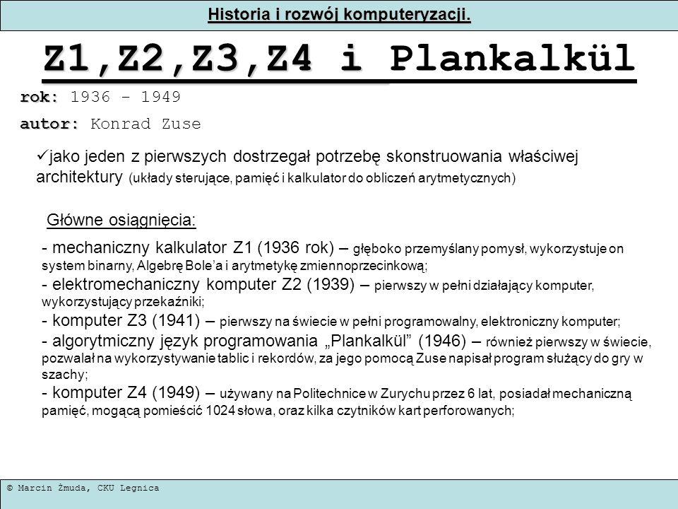 © Marcin Żmuda, CKU Legnica Historia i rozwój komputeryzacji. Z1,Z2,Z3,Z4 i Z1,Z2,Z3,Z4 i Plankalkül rok: rok: 1936 - 1949 jako jeden z pierwszych dos