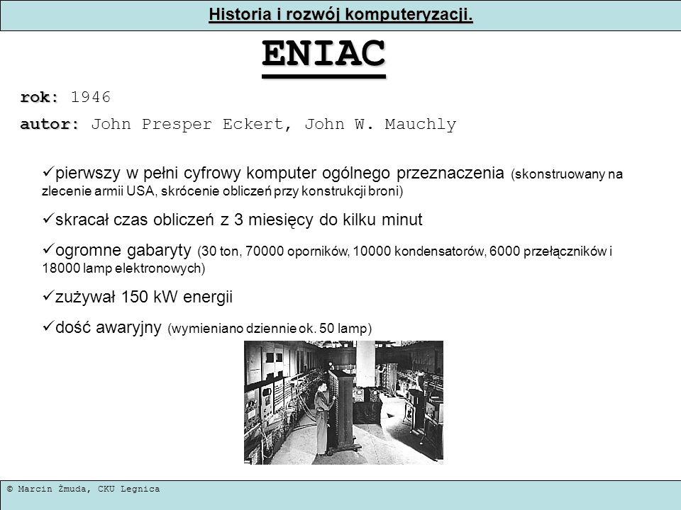 © Marcin Żmuda, CKU Legnica Historia i rozwój komputeryzacji. ENIAC rok: rok: 1946 pierwszy w pełni cyfrowy komputer ogólnego przeznaczenia (skonstruo