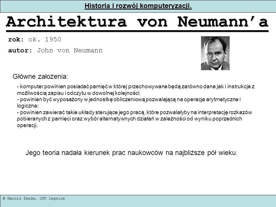 © Marcin Żmuda, CKU Legnica Historia i rozwój komputeryzacji. Architektura von Neumanna rok: rok: ok. 1950 - komputer powinien posiadać pamięć w które