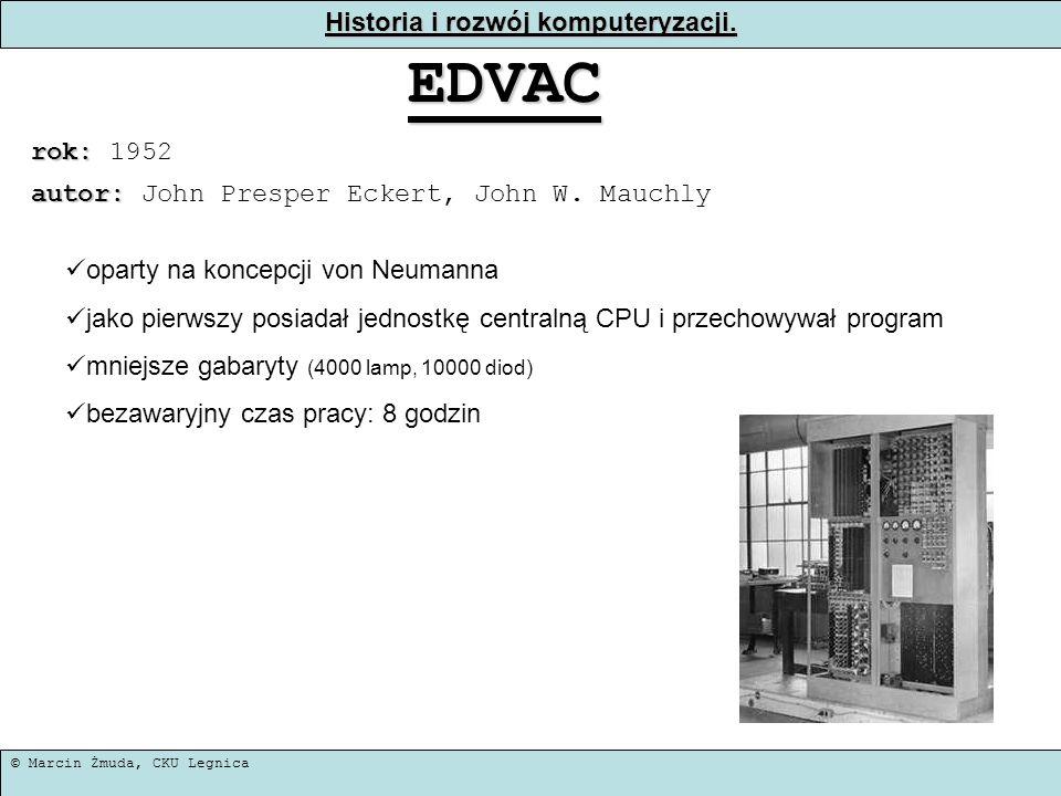 © Marcin Żmuda, CKU Legnica Historia i rozwój komputeryzacji. EDVAC rok: rok: 1952 oparty na koncepcji von Neumanna jako pierwszy posiadał jednostkę c