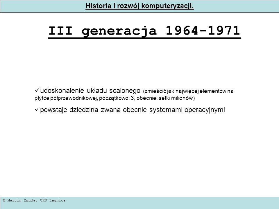 © Marcin Żmuda, CKU Legnica Historia i rozwój komputeryzacji. III generacja 1964-1971 udoskonalenie układu scalonego (zmieścić jak najwięcej elementów