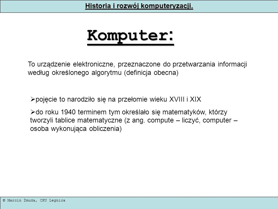 © Marcin Żmuda, CKU Legnica Historia i rozwój komputeryzacji. Komputer : To urządzenie elektroniczne, przeznaczone do przetwarzania informacji według