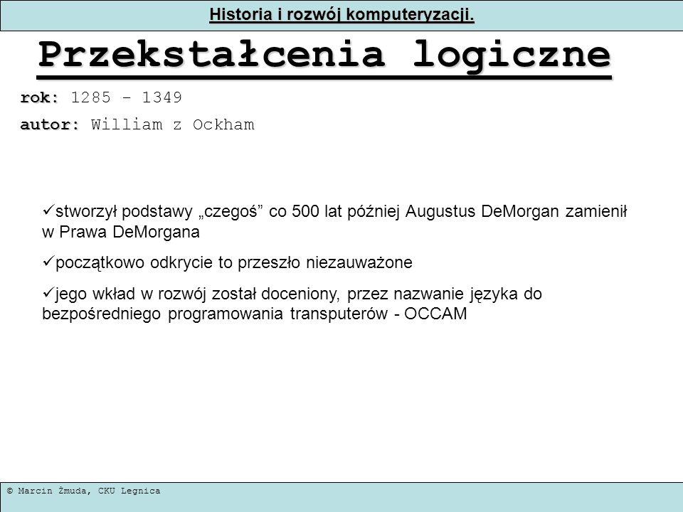 © Marcin Żmuda, CKU Legnica Historia i rozwój komputeryzacji. Przekstałcenia logiczne rok: rok: 1285 - 1349 stworzył podstawy czegoś co 500 lat późnie