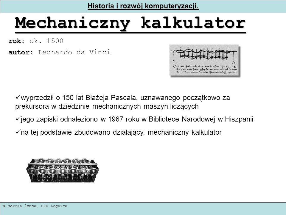 © Marcin Żmuda, CKU Legnica Historia i rozwój komputeryzacji. Mechaniczny kalkulator rok: rok: ok. 1500 wyprzedził o 150 lat Błażeja Pascala, uznawane