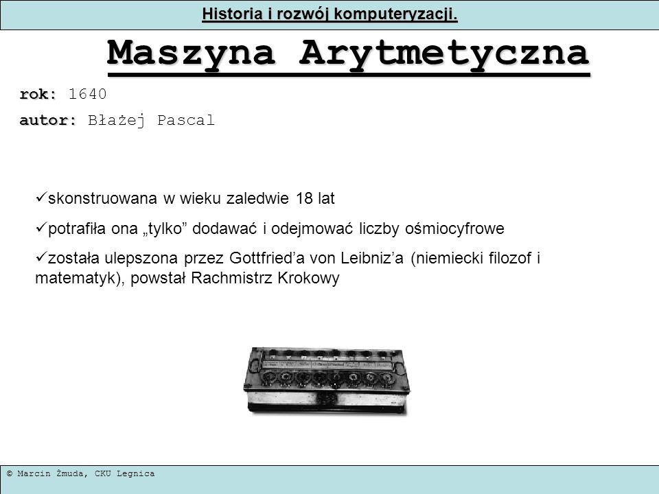© Marcin Żmuda, CKU Legnica Historia i rozwój komputeryzacji. Maszyna Arytmetyczna rok: rok: 1640 skonstruowana w wieku zaledwie 18 lat potrafiła ona