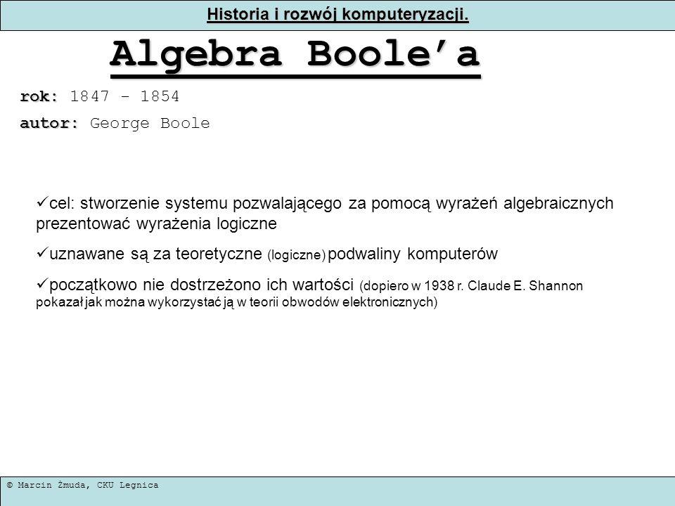 © Marcin Żmuda, CKU Legnica Historia i rozwój komputeryzacji. Algebra Boolea rok: rok: 1847 - 1854 cel: stworzenie systemu pozwalającego za pomocą wyr