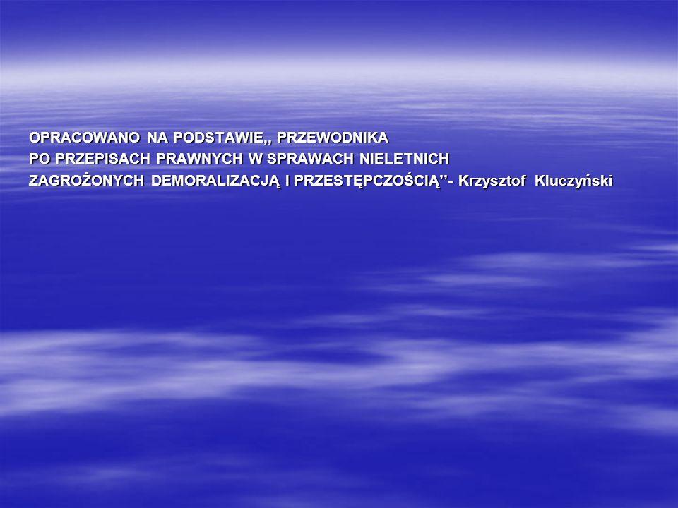 OPRACOWANO NA PODSTAWIE,, PRZEWODNIKA PO PRZEPISACH PRAWNYCH W SPRAWACH NIELETNICH ZAGROŻONYCH DEMORALIZACJĄ I PRZESTĘPCZOŚCIĄ- Krzysztof Kluczyński