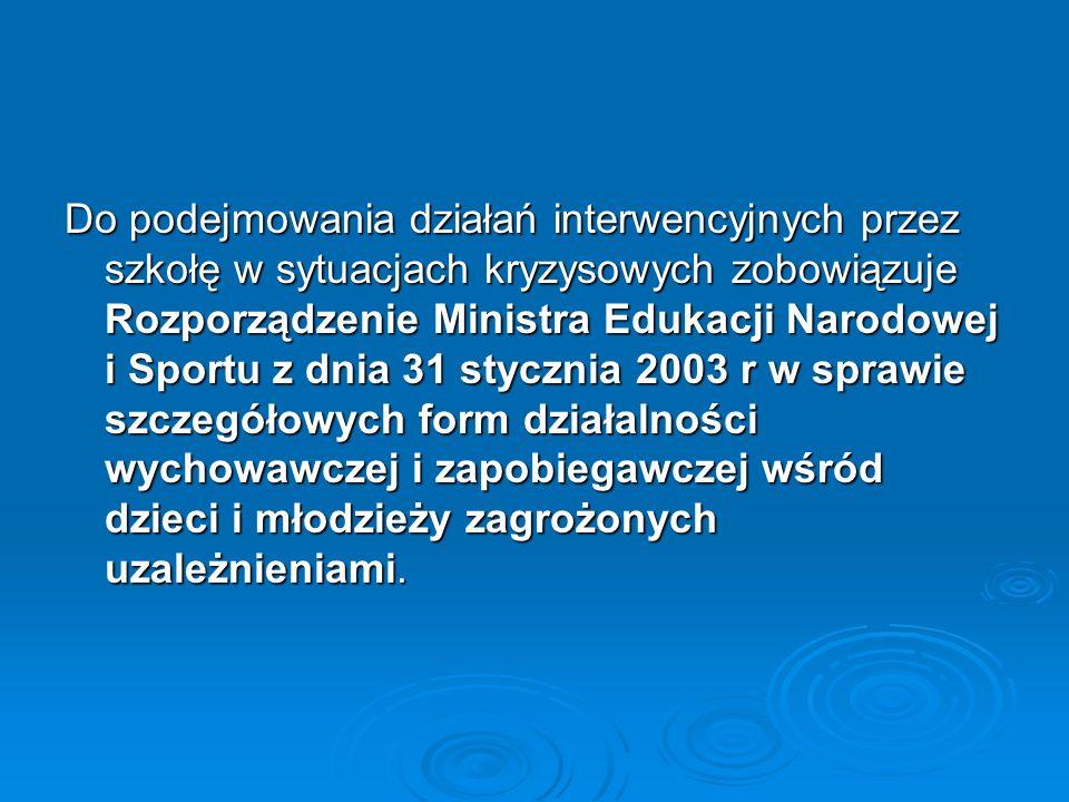 Do podejmowania działań interwencyjnych przez szkołę w sytuacjach kryzysowych zobowiązuje Rozporządzenie Ministra Edukacji Narodowej i Sportu z dnia 31 stycznia 2003 r w sprawie szczegółowych form działalności wychowawczej i zapobiegawczej wśród dzieci i młodzieży zagrożonych uzależnieniami.