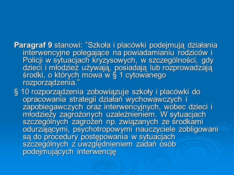 Paragraf 9 stanowi: Szkoła i placówki podejmują działania interwencyjne polegające na powiadamianiu rodziców i Policji w sytuacjach kryzysowych, w szczególności, gdy dzieci i młodzież używają, posiadają lub rozprowadzają środki, o których mowa w § 1 cytowanego rozporządzenia.
