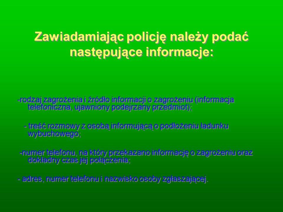 Zawiadamiając policję należy podać następujące informacje: -rodzaj zagrożenia i źródło informacji o zagrożeniu (informacja telefoniczna, ujawniony pod