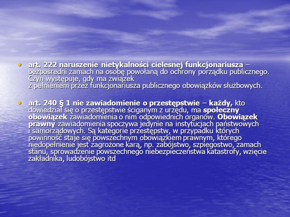 art. 222 naruszenie nietykalności cielesnej funkcjonariusza – bezpośredni zamach na osobę powołaną do ochrony porządku publicznego. Czyn występuje, gd