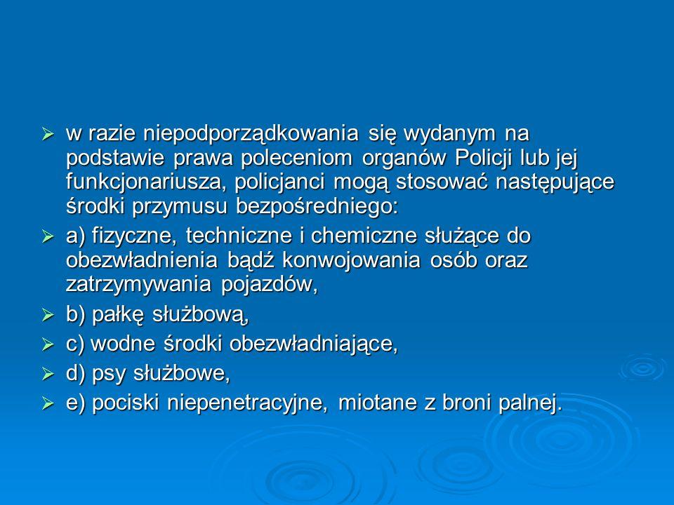 w razie niepodporządkowania się wydanym na podstawie prawa poleceniom organów Policji lub jej funkcjonariusza, policjanci mogą stosować następujące śr