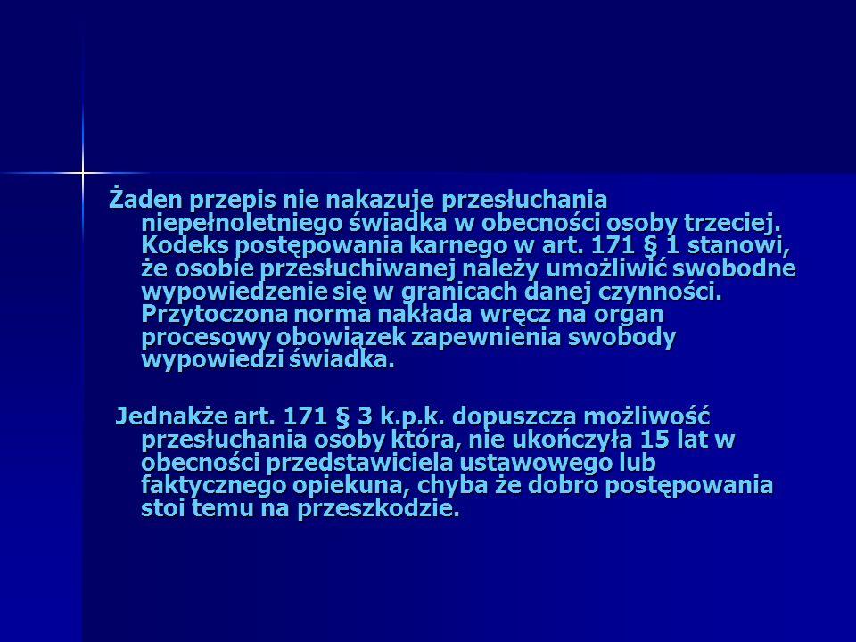 Żaden przepis nie nakazuje przesłuchania niepełnoletniego świadka w obecności osoby trzeciej. Kodeks postępowania karnego w art. 171 § 1 stanowi, że o