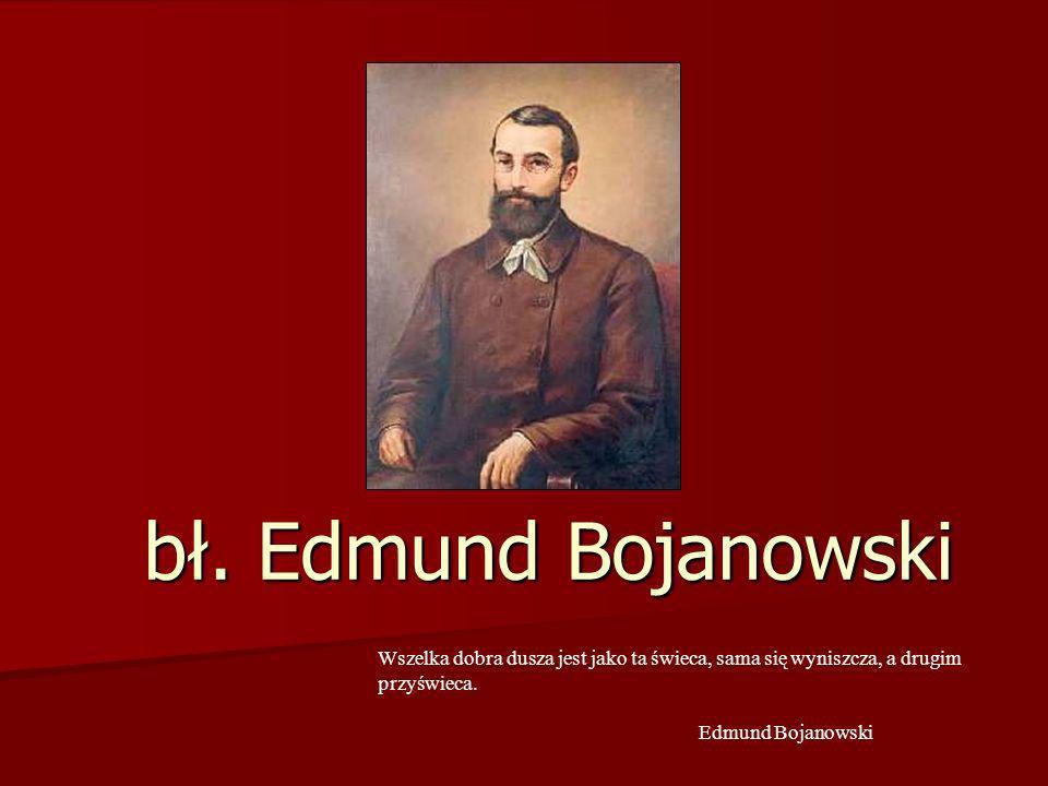 bł. Edmund Bojanowski Wszelka dobra dusza jest jako ta świeca, sama się wyniszcza, a drugim przyświeca. Edmund Bojanowski