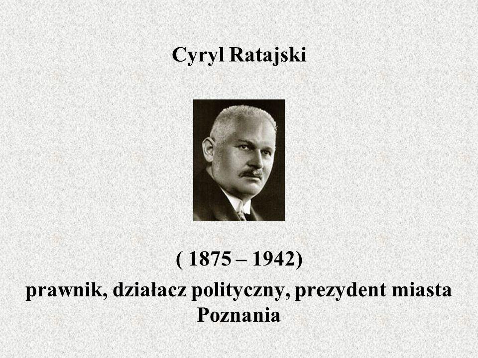 Cyryl Ratajski ( 1875 – 1942) prawnik, działacz polityczny, prezydent miasta Poznania