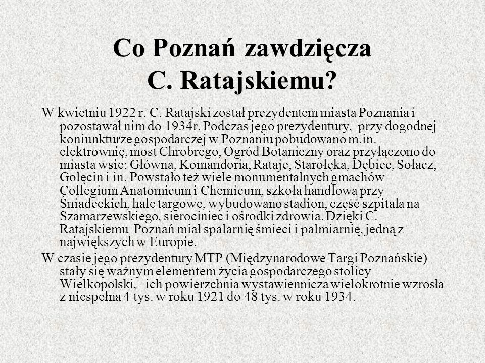 Co Poznań zawdzięcza C. Ratajskiemu? W kwietniu 1922 r. C. Ratajski został prezydentem miasta Poznania i pozostawał nim do 1934r. Podczas jego prezyde
