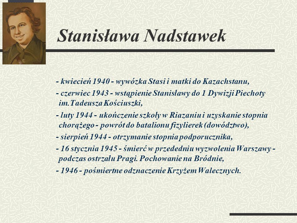 Stanisława Nadstawek - kwiecień 1940 - wywózka Stasi i matki do Kazachstanu, - czerwiec 1943 - wstąpienie Stanisławy do 1 Dywizji Piechoty im.Tadeusza