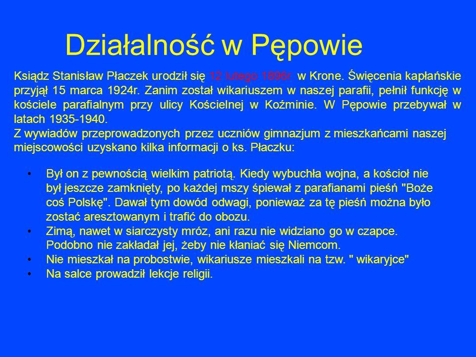 Działalność w Pępowie Ksiądz Stanisław Płaczek urodził się 12 lutego 1896r. w Krone. Święcenia kapłańskie przyjął 15 marca 1924r. Zanim został wikariu